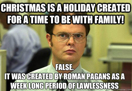 christmas is a holiday created for a time to be with family! False. it was created by roman pagans as a week long period of lawlessness  Schrute