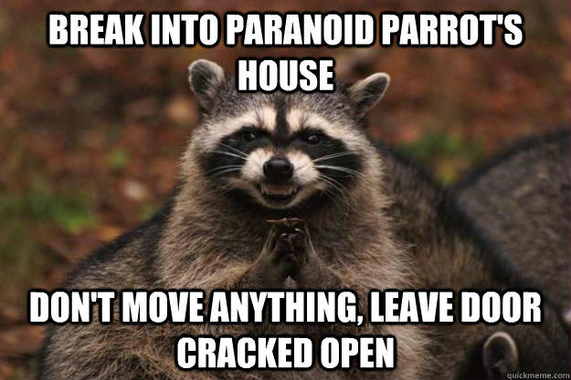 Break into paranoid parrot's house don't move anything, leave door cracked open  Evil Plotting Raccoon