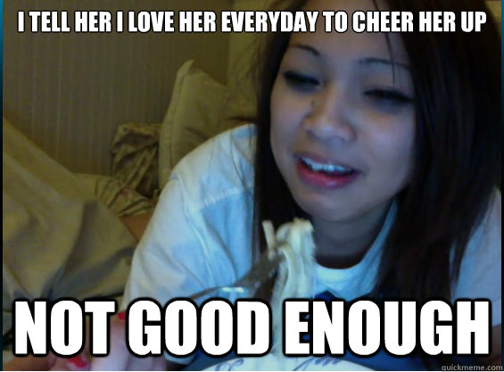 f4bcfd895fb0ade96c215fb5c3ffbaf44e3c183ac20470f4df9c5b859a87669e i tell her i love her everyday to cheer her up not good enough,I Love Her Meme