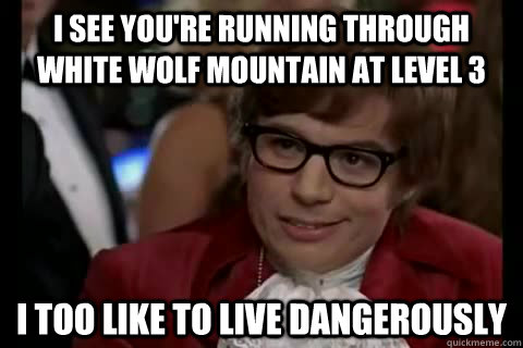 I see you're running through white wolf mountain at level 3 I too like to live dangerously - I see you're running through white wolf mountain at level 3 I too like to live dangerously  Misc