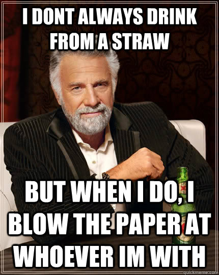 I dont always drink from a straw But when i do, I blow the paper at whoever im with - I dont always drink from a straw But when i do, I blow the paper at whoever im with  The Most Interesting Man In The World