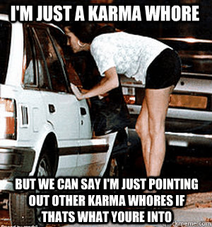 I'm just a Karma Whore But we can say I'm just pointing out other karma whores if thats what youre into - I'm just a Karma Whore But we can say I'm just pointing out other karma whores if thats what youre into  Karma Whore