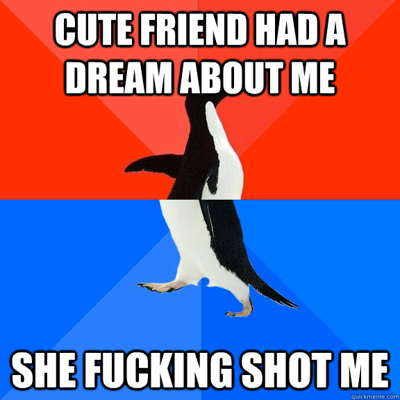 cute friend had a dream about me she fucking shot me - cute friend had a dream about me she fucking shot me  Socially Awesome Awkward Penguin