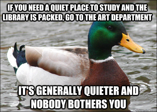 If you need a quiet place to study and the library is packed, go to the art department It's generally quieter and nobody bothers you - If you need a quiet place to study and the library is packed, go to the art department It's generally quieter and nobody bothers you  Actual Advice Mallard