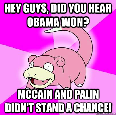 Hey guys, did you hear Obama won? McCain and Palin didn't stand a chance! - Hey guys, did you hear Obama won? McCain and Palin didn't stand a chance!  Slowpoke