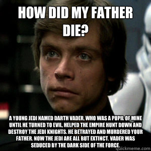how did my father die? A young Jedi named Darth Vader, who was a pupil of mine until he turned to evil, helped the Empire hunt down and destroy the Jedi knights. He betrayed and murdered your father. Now the Jedi are all but extinct. Vader was seduced by
