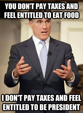 You don't pay taxes and feel entitled to eat food I don't pay taxes and feel entitled to be president - You don't pay taxes and feel entitled to eat food I don't pay taxes and feel entitled to be president  Relatable Romney