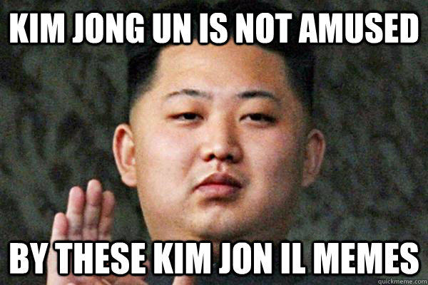 Kim Jong Un is not amused  By these Kim Jon il memes