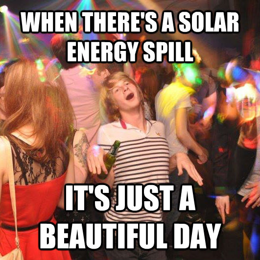 WHEN THERE'S A SOLAR ENERGY SPILL IT'S JUST A BEAUTIFUL DAY