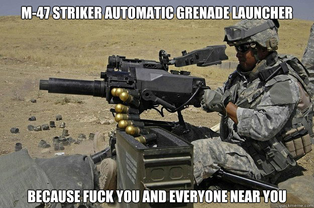 M-47 Striker Automatic Grenade Launcher Because fuck you and everyone near you