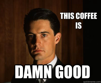 f4ce4a7c85ce3168dff9e78b44164fa3bb8a2cc11c0043e6f4bdd045f1fa3c66 this coffee is damn good twin peaks shes my cherry pie quickmeme