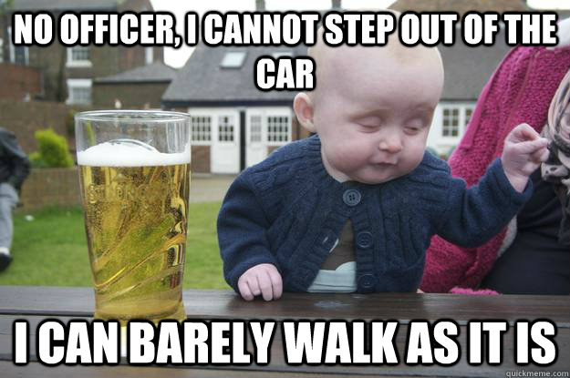 no officer, i cannot step out of the car i can barely walk as it is - no officer, i cannot step out of the car i can barely walk as it is  drunk baby