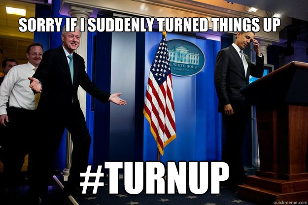 Sorry if i suddenly turned things up #TurnUp  Inappropriate Timing Bill Clinton