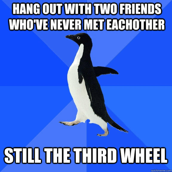 Hang out with two friends who've never met eachother still the third wheel - Hang out with two friends who've never met eachother still the third wheel  Socially Awkward Penguin