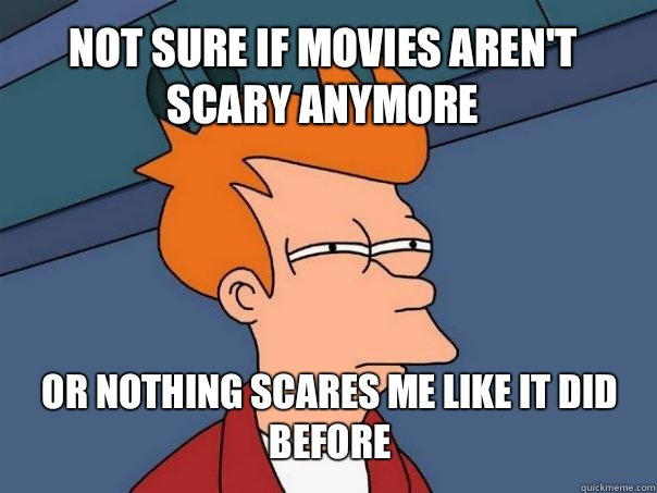 not sure if movies aren't scary anymore or nothing scares me like it did before - not sure if movies aren't scary anymore or nothing scares me like it did before  Futurama Fry