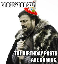 Brace Yourself The Birthday Posts Are Coming