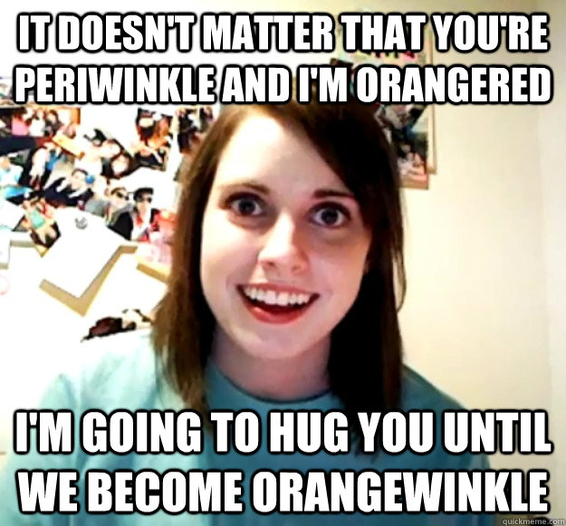 It doesn't matter that you're periwinkle and i'm orangered i'm going to hug you until we become orangewinkle - It doesn't matter that you're periwinkle and i'm orangered i'm going to hug you until we become orangewinkle  Misc