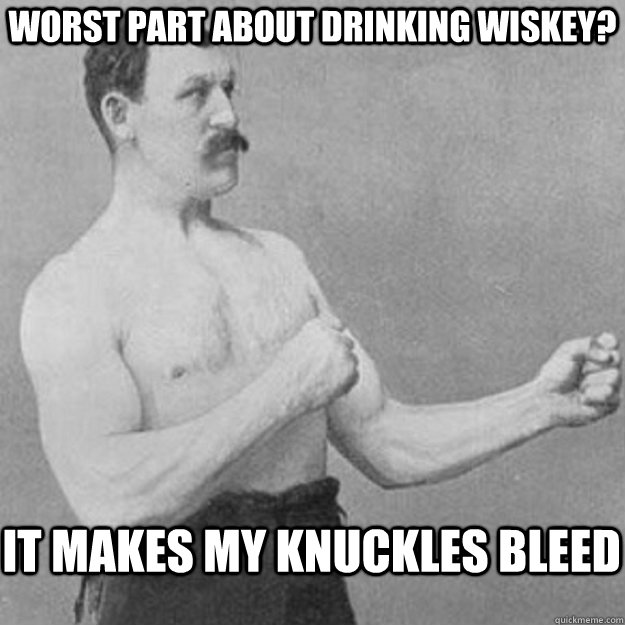 Worst part about drinking wiskey? it makes my knuckles bleed - Worst part about drinking wiskey? it makes my knuckles bleed  overly manly man