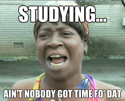 Studying... Ain't Nobody got time fo' dat