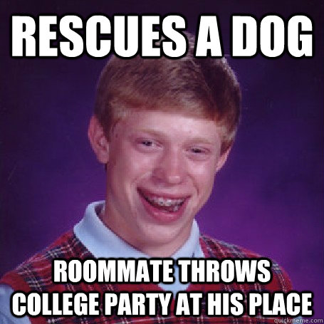 Rescues a dog roommate throws college party at his place - Rescues a dog roommate throws college party at his place  BadLuck Brian