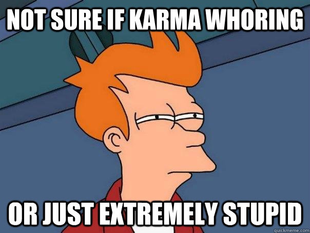 Not sure if karma whoring or just extremely stupid - Not sure if karma whoring or just extremely stupid  Futurama Fry