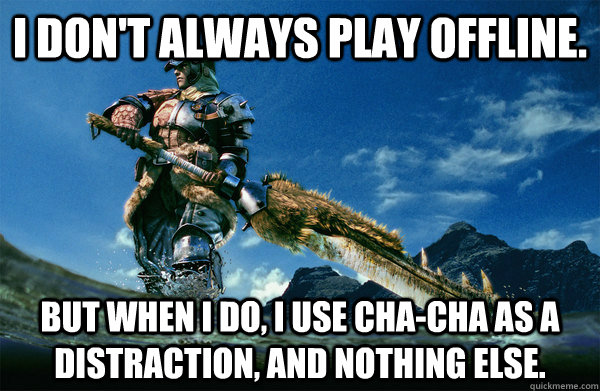I don't always play offline. But when i do, i use cha-cha as a distraction, and nothing else.