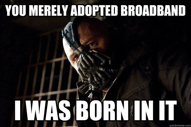 you merely adopted broadband i was born in it - you merely adopted broadband i was born in it  Angry Bane