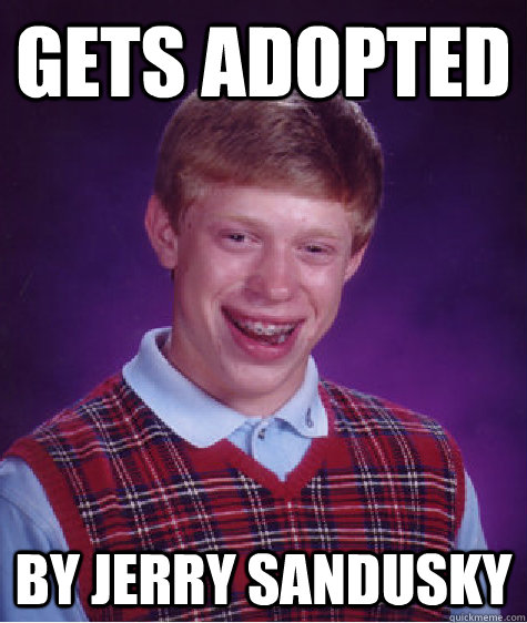 Gets Adopted By Jerry Sandusky - Gets Adopted By Jerry Sandusky  Bad Luck Brian