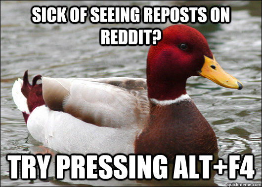 Sick of seeing reposts on reddit? try pressing Alt+f4 - Sick of seeing reposts on reddit? try pressing Alt+f4  Malicious Advice Mallard