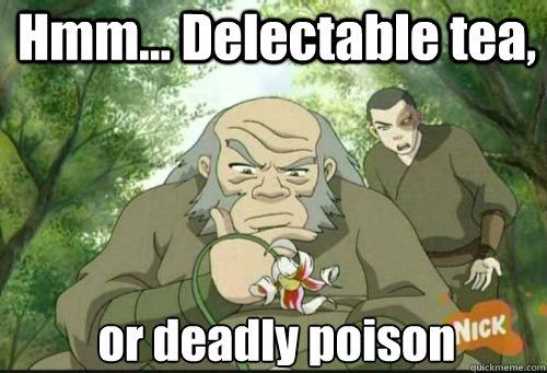 Hmm... Delectable tea, or deadly poison - Hmm... Delectable tea, or deadly poison  Uncle Iroh