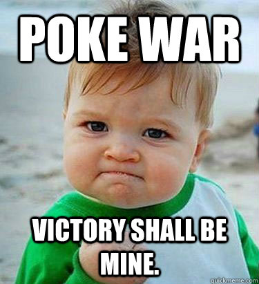 poke war Victory shall be mine.