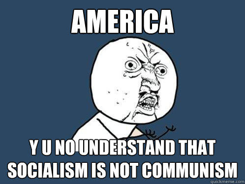 America y u no understand that socialism is not communism - America y u no understand that socialism is not communism  Y U No