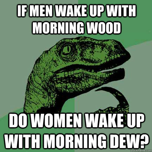 If men wake up with morning wood Do women wake up with morning dew? - If men wake up with morning wood Do women wake up with morning dew?  Philosoraptor