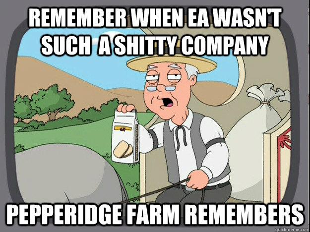 Remember when ea wasn't such  a shitty company Pepperidge farm remembers - Remember when ea wasn't such  a shitty company Pepperidge farm remembers  Pepperidge Farm Remembers