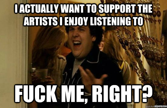 I actually want to support the artists i enjoy listening to fuck me, right? - I actually want to support the artists i enjoy listening to fuck me, right?  fuckmeright