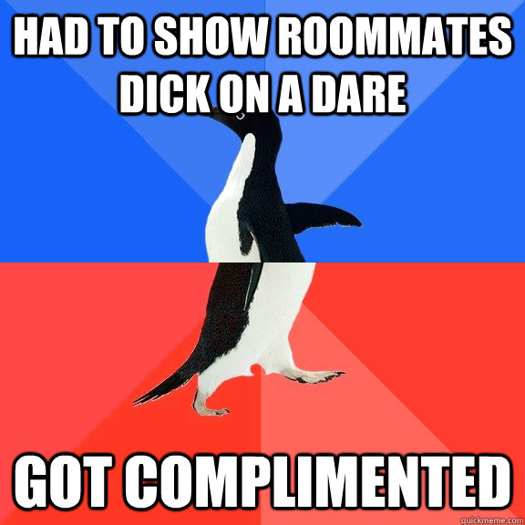 Had to show roommates dick on a dare Got complimented - Had to show roommates dick on a dare Got complimented  Socially Awkward Awesome Penguin