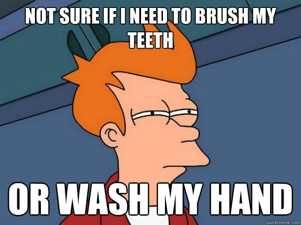 Not sure if I need to brush my teeth or wash my hand - Not sure if I need to brush my teeth or wash my hand  Futurama Fry