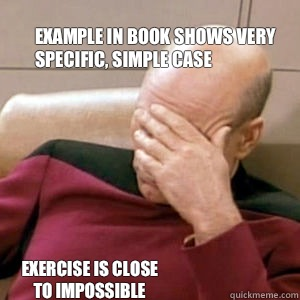 Example in book shows very  specific, simple case Exercise is close to impossible  FacePalm
