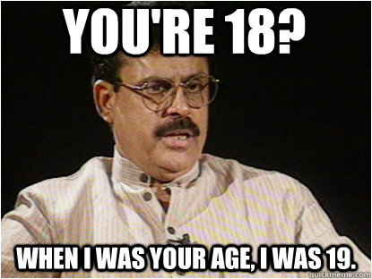 You're 18? when i was your age, i was 19.