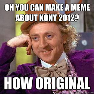 Oh You can make a meme about Kony 2012? How original