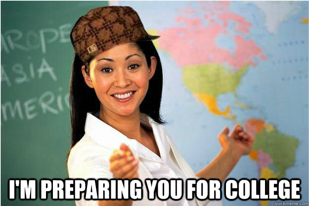 I'm preparing you for college -  I'm preparing you for college  Scumbag Teacher
