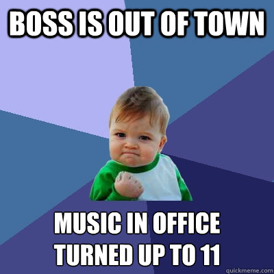 Boss is out of town music in office turned up to 11 - Boss is out of town music in office turned up to 11  Success Kid