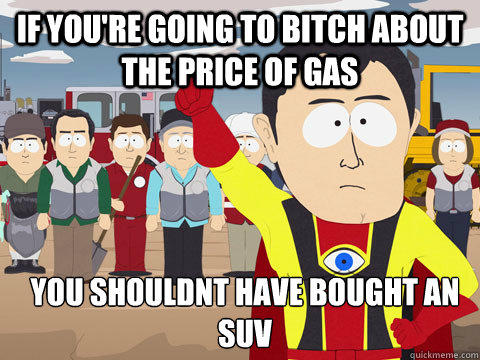 if you're going to bitch about the price of gas you shouldnt have bought an suv - if you're going to bitch about the price of gas you shouldnt have bought an suv  Captain Hindsight