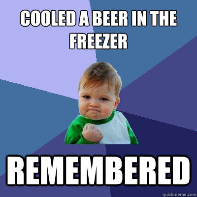 Cooled a beer in the freezer remembered - Cooled a beer in the freezer remembered  Success Kid