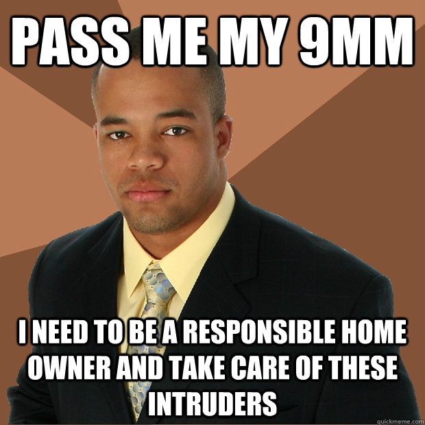 Pass me my 9mm I need to be a responsible home owner and take care of these intruders - Pass me my 9mm I need to be a responsible home owner and take care of these intruders  Successful Black Man