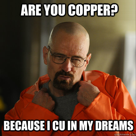 Are you Copper? Because I cu in my dreams  Sexy Walter White