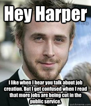 Hey Harper I like when I hear you talk about job creation. But I get confused when I read that more jobs are being cut in the public service.   - Hey Harper I like when I hear you talk about job creation. But I get confused when I read that more jobs are being cut in the public service.    Misc