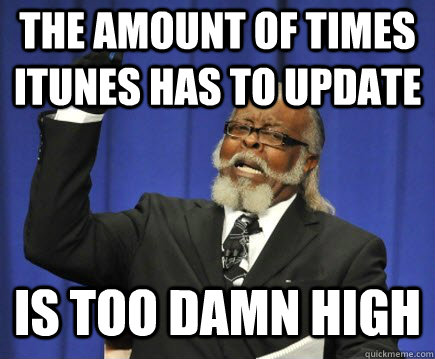 The amount of times iTunes has to update is too damn high - The amount of times iTunes has to update is too damn high  Too Damn High