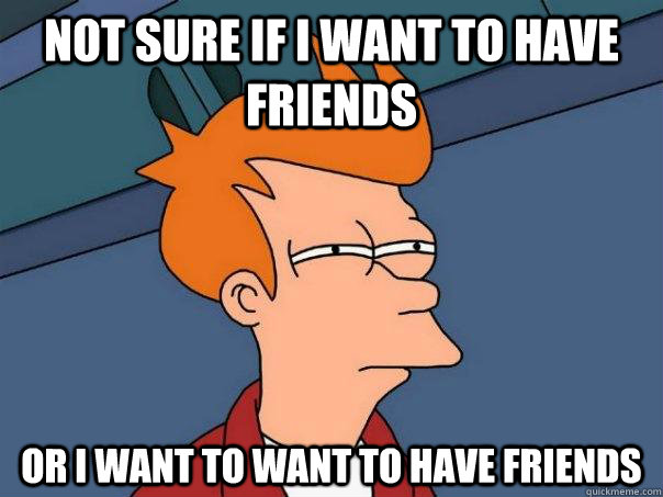 Not sure if I want to have friends or I want to want to have friends - Not sure if I want to have friends or I want to want to have friends  Futurama Fry