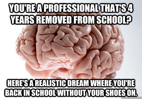 You're a professional that's 4 years removed from school? Here's a realistic dream where you're back in school without your shoes on. - You're a professional that's 4 years removed from school? Here's a realistic dream where you're back in school without your shoes on.  Scumbag Brain